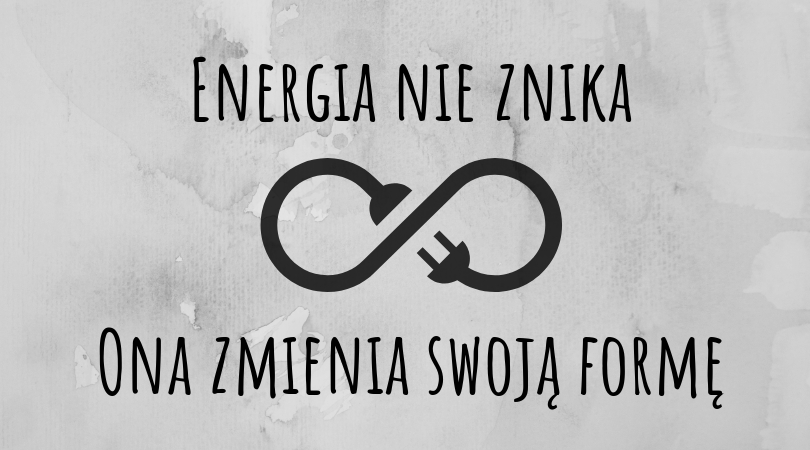 Energia nie znika. Ona zmienia swoją formę